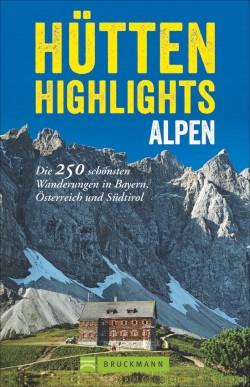 Hütten Highlights Alpen - Die 250 schönsten Wanderungen in Bayern, Österreich und Südtirol